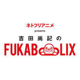 ネトフリアニメ presents 吉田尚記のFUKABOLIX